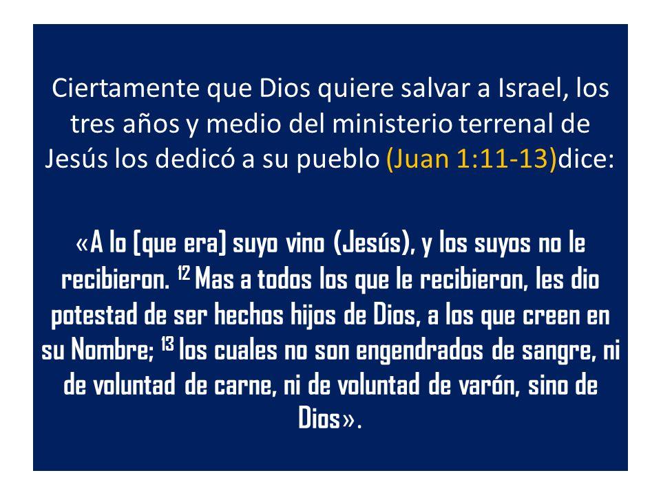 Ciertamente que Dios quiere salvar a Israel, los tres años y medio del ministerio terrenal de Jesús los dedicó a su pueblo (Juan 1:11-13)dice: «A lo [que era] suyo vino (Jesús), y los suyos no le recibieron.